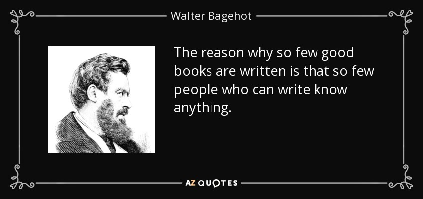The reason why so few good books are written is that so few people who can write know anything. - Walter Bagehot