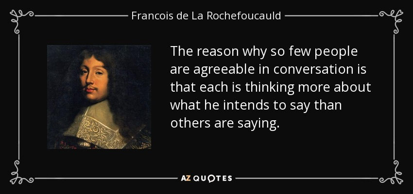 The reason why so few people are agreeable in conversation is that each is thinking more about what he intends to say than others are saying. - Francois de La Rochefoucauld