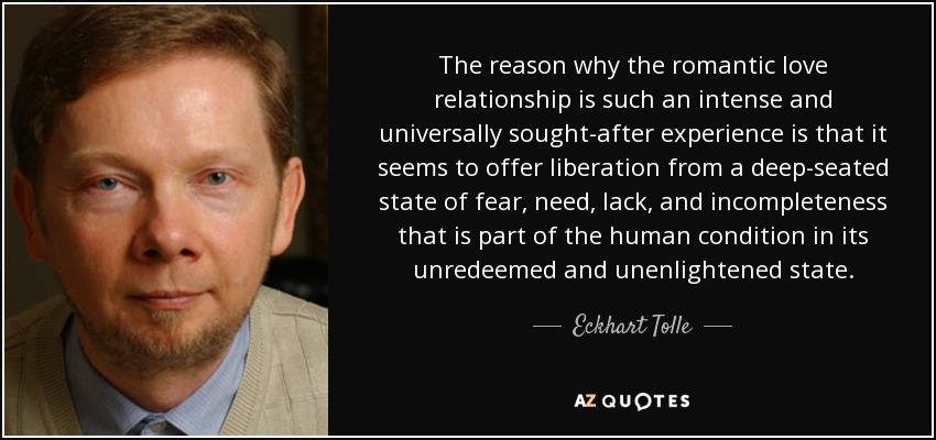 The reason why the romantic love relationship is such an intense and universally sought-after experience is that it seems to offer liberation from a deep-seated state of fear, need, lack, and incompleteness that is part of the human condition in its unredeemed and unenlightened state. - Eckhart Tolle