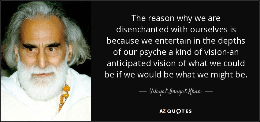 The reason why we are disenchanted with ourselves is because we entertain in the depths of our psyche a kind of vision-an anticipated vision of what we could be if we would be what we might be. - Vilayat Inayat Khan