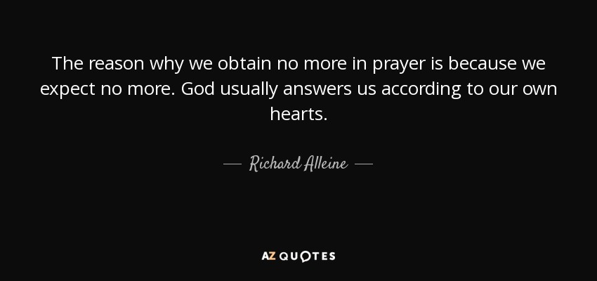 The reason why we obtain no more in prayer is because we expect no more. God usually answers us according to our own hearts. - Richard Alleine