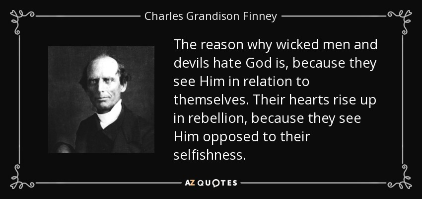 The reason why wicked men and devils hate God is, because they see Him in relation to themselves. Their hearts rise up in rebellion, because they see Him opposed to their selfishness. - Charles Grandison Finney