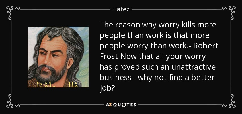 The reason why worry kills more people than work is that more people worry than work.- Robert Frost Now that all your worry has proved such an unattractive business - why not find a better job? - Hafez