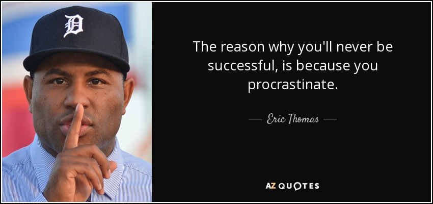 The reason why you'll never be successful, is because you procrastinate. - Eric Thomas