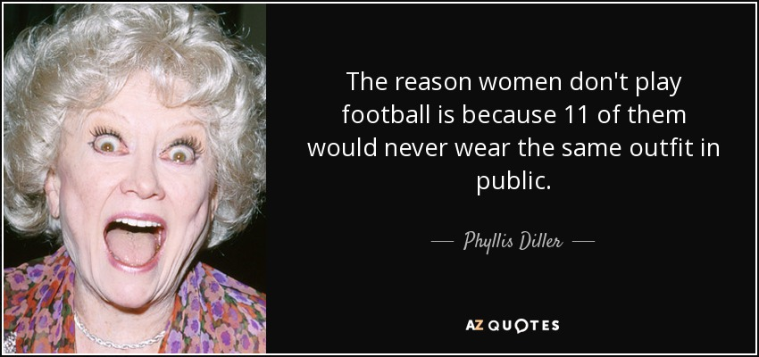 The reason women don't play football is because 11 of them would never wear the same outfit in public. - Phyllis Diller
