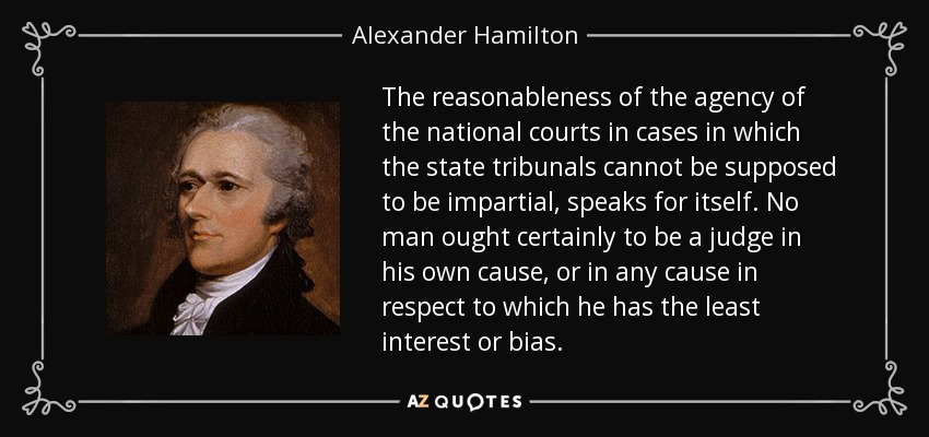 The reasonableness of the agency of the national courts in cases in which the state tribunals cannot be supposed to be impartial, speaks for itself. No man ought certainly to be a judge in his own cause, or in any cause in respect to which he has the least interest or bias. - Alexander Hamilton