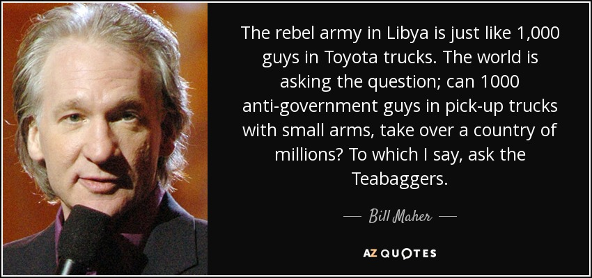 The rebel army in Libya is just like 1,000 guys in Toyota trucks. The world is asking the question; can 1000 anti-government guys in pick-up trucks with small arms, take over a country of millions? To which I say, ask the Teabaggers. - Bill Maher