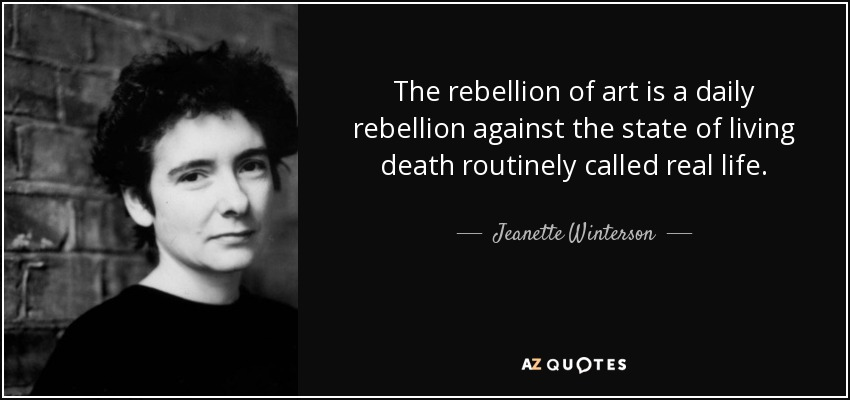 The rebellion of art is a daily rebellion against the state of living death routinely called real life. - Jeanette Winterson