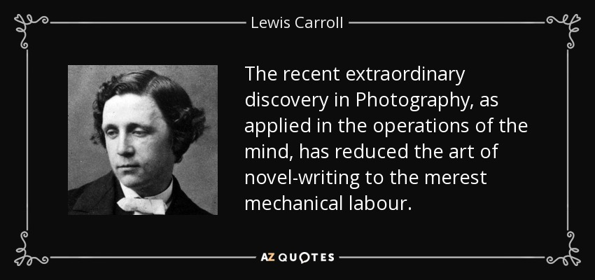 The recent extraordinary discovery in Photography, as applied in the operations of the mind, has reduced the art of novel-writing to the merest mechanical labour. - Lewis Carroll