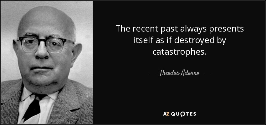 The recent past always presents itself as if destroyed by catastrophes. - Theodor Adorno
