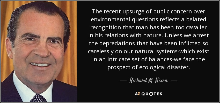 The recent upsurge of public concern over environmental questions reflects a belated recognition that man has been too cavalier in his relations with nature. Unless we arrest the depredations that have been inflicted so carelessly on our natural systems-which exist in an intricate set of balances-we face the prospect of ecological disaster. - Richard M. Nixon