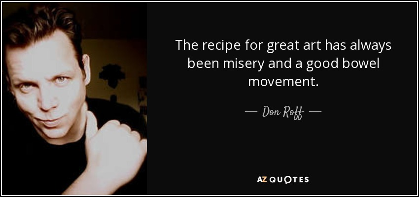 The recipe for great art has always been misery and a good bowel movement. - Don Roff