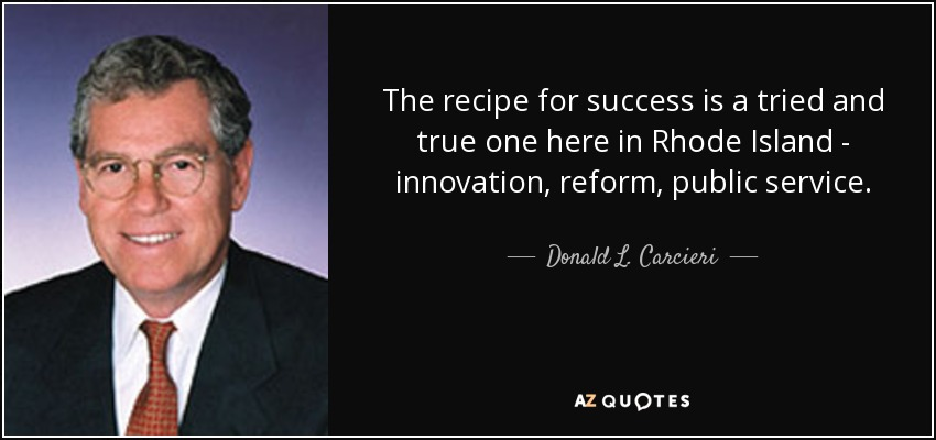 The recipe for success is a tried and true one here in Rhode Island - innovation, reform, public service. - Donald L. Carcieri