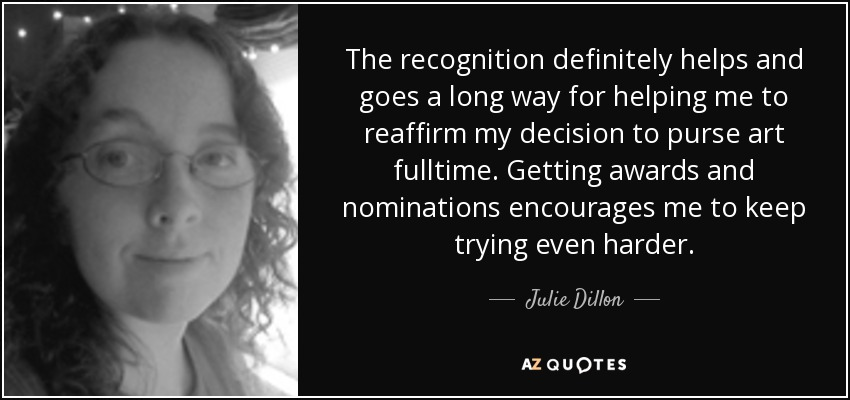 The recognition definitely helps and goes a long way for helping me to reaffirm my decision to purse art fulltime. Getting awards and nominations encourages me to keep trying even harder. - Julie Dillon