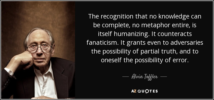 The recognition that no knowledge can be complete, no metaphor entire, is itself humanizing. It counteracts fanaticism. It grants even to adversaries the possibility of partial truth, and to oneself the possibility of error. - Alvin Toffler