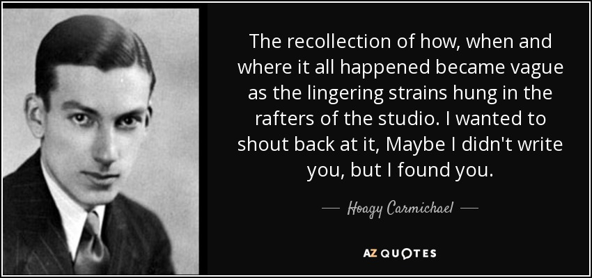 The recollection of how, when and where it all happened became vague as the lingering strains hung in the rafters of the studio. I wanted to shout back at it, Maybe I didn't write you, but I found you. - Hoagy Carmichael