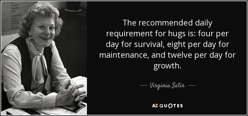The recommended daily requirement for hugs is: four per day for survival, eight per day for maintenance, and twelve per day for growth. - Virginia Satir