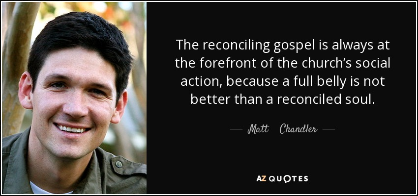 The reconciling gospel is always at the forefront of the church's social action, because a full belly is not better than a reconciled soul. - Matt    Chandler