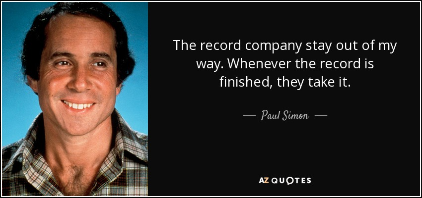 The record company stay out of my way. Whenever the record is finished, they take it. - Paul Simon