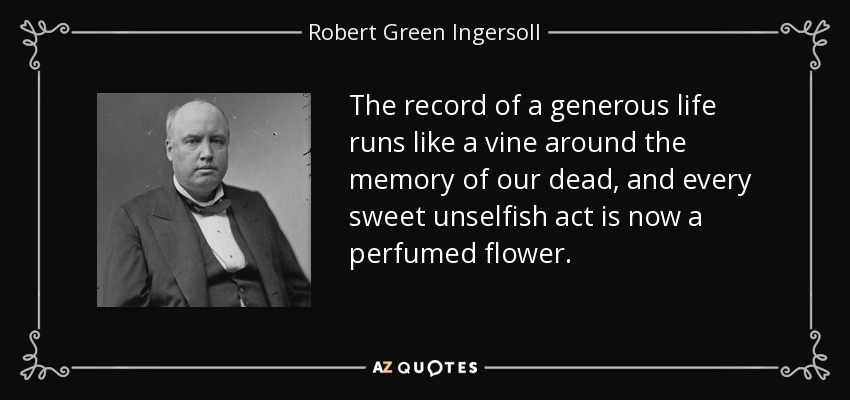 The record of a generous life runs like a vine around the memory of our dead, and every sweet unselfish act is now a perfumed flower. - Robert Green Ingersoll