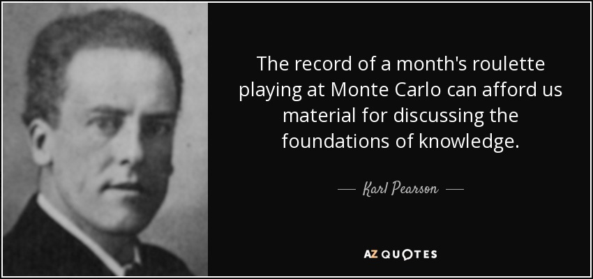 The record of a month's roulette playing at Monte Carlo can afford us material for discussing the foundations of knowledge. - Karl Pearson