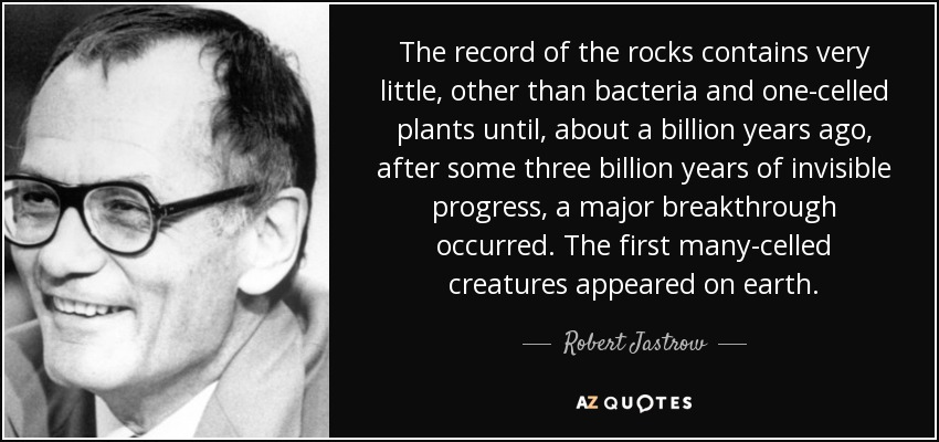 The record of the rocks contains very little, other than bacteria and one-celled plants until, about a billion years ago, after some three billion years of invisible progress, a major breakthrough occurred. The first many-celled creatures appeared on earth. - Robert Jastrow