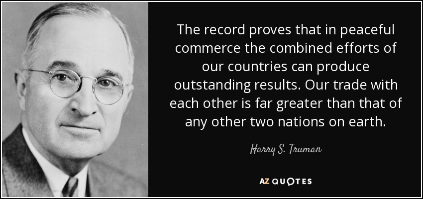The record proves that in peaceful commerce the combined efforts of our countries can produce outstanding results. Our trade with each other is far greater than that of any other two nations on earth. - Harry S. Truman