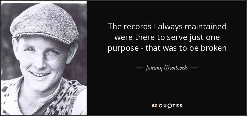 The records I always maintained were there to serve just one purpose - that was to be broken - Tommy Woodcock