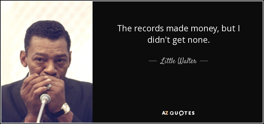 The records made money, but I didn't get none. - Little Walter