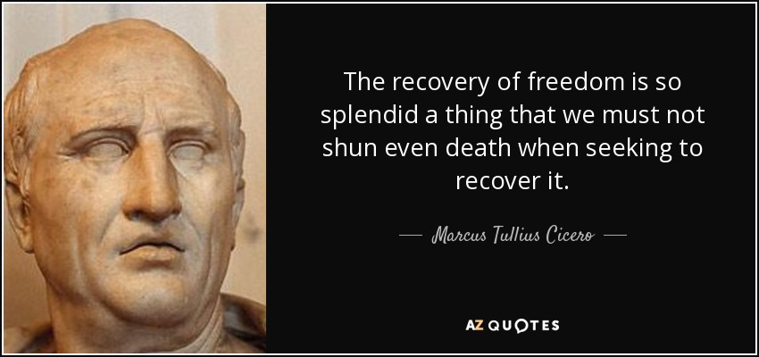 The recovery of freedom is so splendid a thing that we must not shun even death when seeking to recover it. - Marcus Tullius Cicero