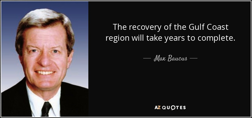 The recovery of the Gulf Coast region will take years to complete. - Max Baucus