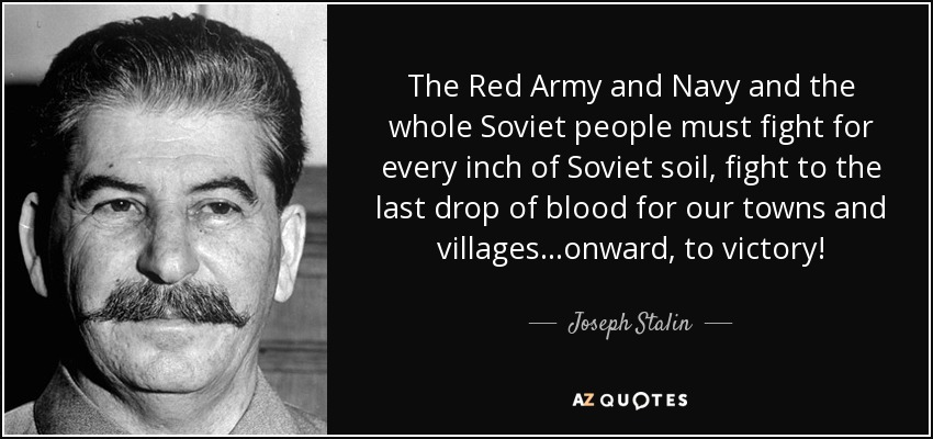 The Red Army and Navy and the whole Soviet people must fight for every inch of Soviet soil, fight to the last drop of blood for our towns and villages...onward, to victory! - Joseph Stalin