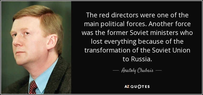 The red directors were one of the main political forces. Another force was the former Soviet ministers who lost everything because of the transformation of the Soviet Union to Russia. - Anatoly Chubais