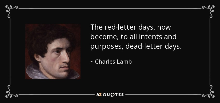 The red-letter days, now become, to all intents and purposes, dead-letter days. - Charles Lamb