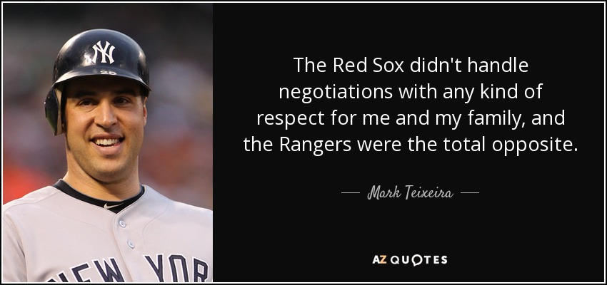The Red Sox didn't handle negotiations with any kind of respect for me and my family, and the Rangers were the total opposite. - Mark Teixeira