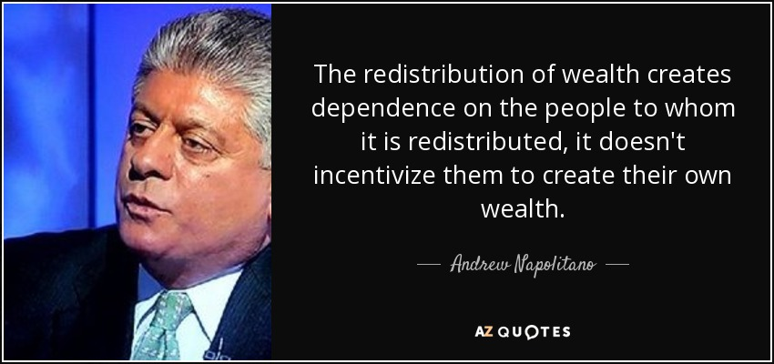 The redistribution of wealth creates dependence on the people to whom it is redistributed, it doesn't incentivize them to create their own wealth. - Andrew Napolitano