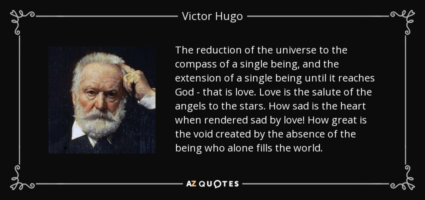 The reduction of the universe to the compass of a single being, and the extension of a single being until it reaches God - that is love. Love is the salute of the angels to the stars. How sad is the heart when rendered sad by love! How great is the void created by the absence of the being who alone fills the world. - Victor Hugo