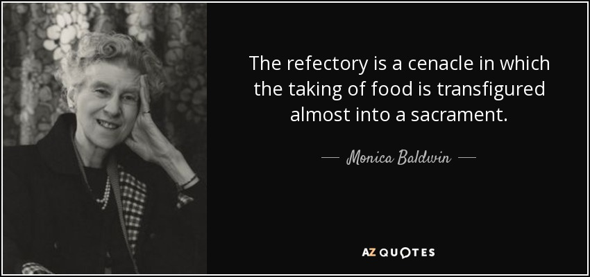 The refectory is a cenacle in which the taking of food is transfigured almost into a sacrament. - Monica Baldwin