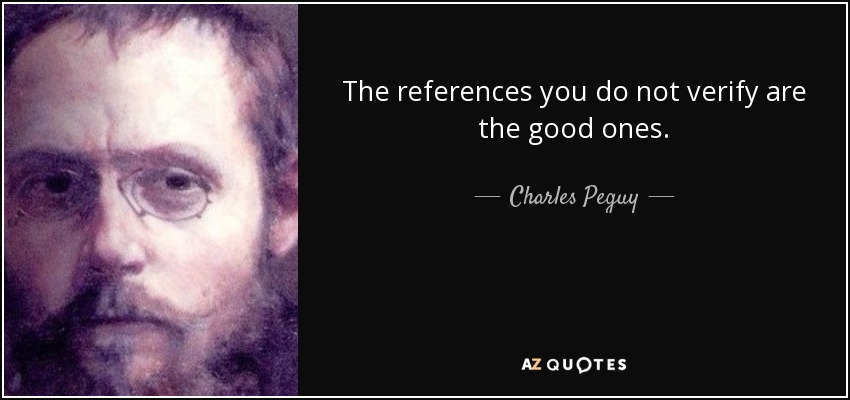 The references you do not verify are the good ones. - Charles Peguy
