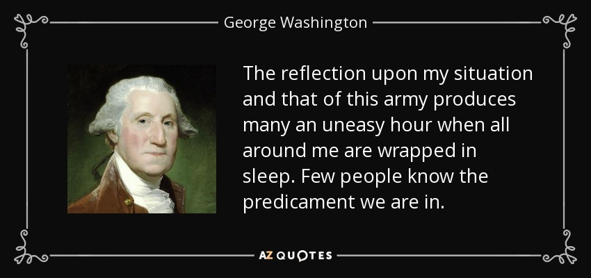 The reflection upon my situation and that of this army produces many an uneasy hour when all around me are wrapped in sleep. Few people know the predicament we are in. - George Washington