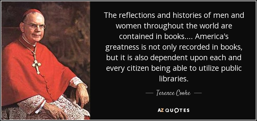 The reflections and histories of men and women throughout the world are contained in books.... America's greatness is not only recorded in books, but it is also dependent upon each and every citizen being able to utilize public libraries. - Terence Cooke