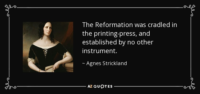 The Reformation was cradled in the printing-press, and established by no other instrument. - Agnes Strickland
