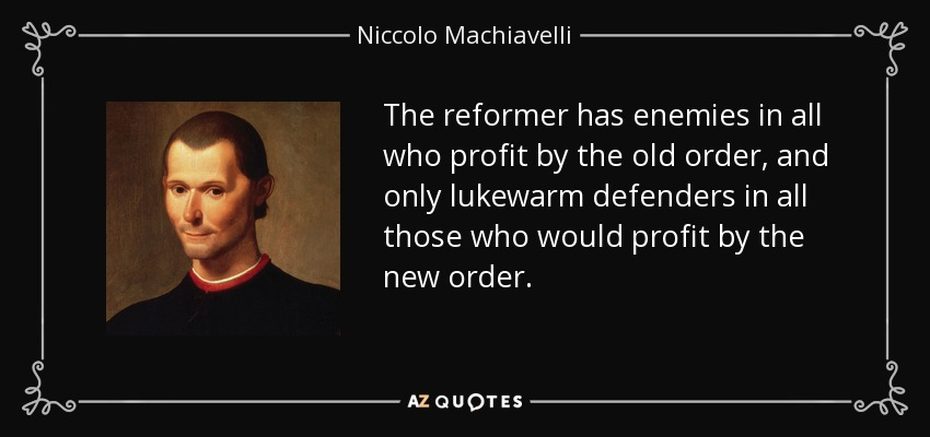 The reformer has enemies in all who profit by the old order, and only lukewarm defenders in all those who would profit by the new order. - Niccolo Machiavelli