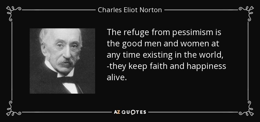 The refuge from pessimism is the good men and women at any time existing in the world, -they keep faith and happiness alive. - Charles Eliot Norton