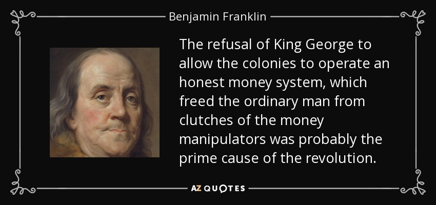 The refusal of King George to allow the colonies to operate an honest money system, which freed the ordinary man from clutches of the money manipulators was probably the prime cause of the revolution. - Benjamin Franklin