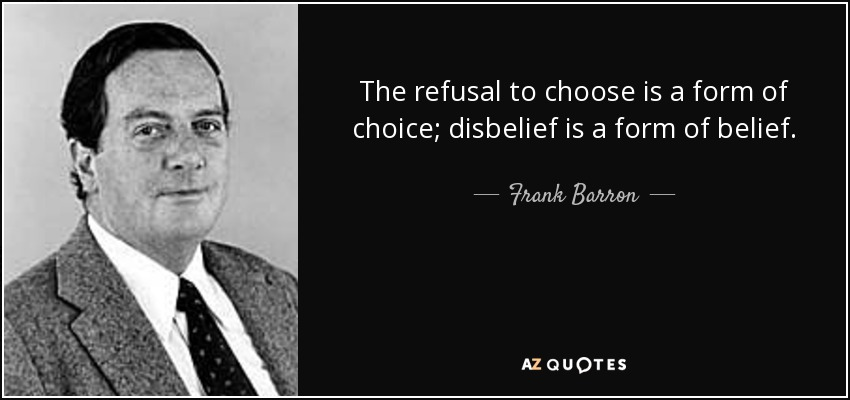 The refusal to choose is a form of choice; disbelief is a form of belief. - Frank Barron