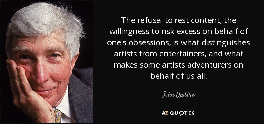 The refusal to rest content, the willingness to risk excess on behalf of one's obsessions, is what distinguishes artists from entertainers, and what makes some artists adventurers on behalf of us all. - John Updike