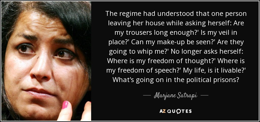 The regime had understood that one person leaving her house while asking herself: Are my trousers long enough?' Is my veil in place?' Can my make-up be seen?' Are they going to whip me?' No longer asks herself: Where is my freedom of thought?' Where is my freedom of speech?' My life, is it livable?' What's going on in the political prisons? - Marjane Satrapi