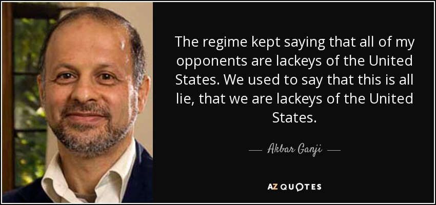 The regime kept saying that all of my opponents are lackeys of the United States. We used to say that this is all lie, that we are lackeys of the United States. - Akbar Ganji