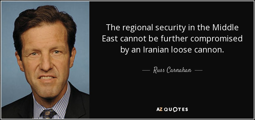 The regional security in the Middle East cannot be further compromised by an Iranian loose cannon. - Russ Carnahan